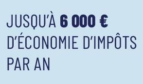 JUSQU'À 6 000 € D'ÉCONOMIE D'IMPÔTS PAR AN